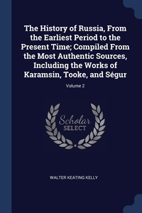 Книга под заказ: «The History of Russia, From the Earliest Period to the Present Time; Compiled From the Most Authentic Sources, Including the Works of Karamsin, Tooke, and Ségur; Volume 2»