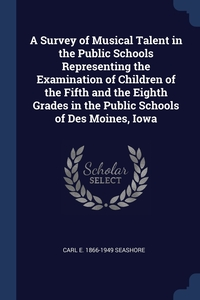 Книга под заказ: «A Survey of Musical Talent in the Public Schools Representing the Examination of Children of the Fifth and the Eighth Grades in the Public Schools of Des Moines, Iowa»