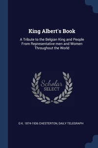 King Albert's Book: A Tribute to the Belgian King and People From Representative men and Women Throughout the World, G K. 1874-1936 Chesterton, Daily telegraph обложка-превью