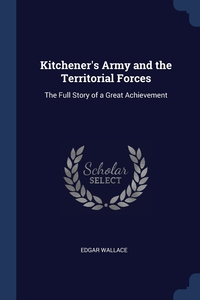 Kitchener's Army and the Territorial Forces: The Full Story of a Great Achievement, Edgar Wallace обложка-превью