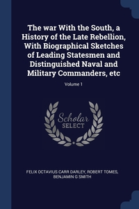 Книга под заказ: «The war With the South, a History of the Late Rebellion, With Biographical Sketches of Leading Statesmen and Distinguished Naval and Military Commanders, etc; Volume 1»