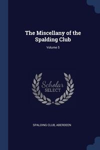 Книга под заказ: «The Miscellany of the Spalding Club; Volume 5»