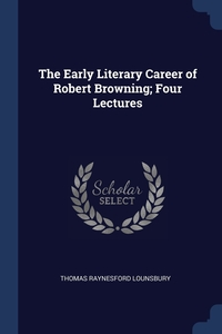 Книга под заказ: «The Early Literary Career of Robert Browning; Four Lectures»