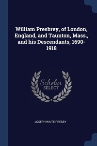 Книга под заказ: «William Presbrey, of London, England, and Taunton, Mass., and his Descendants, 1690-1918»