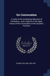 On Convocation: A Letter to the Archbishop (Benson) of Canterbury ; and A Speech in the Upper House of the Convocation of the Southern Province, Stubbs William 1825-1901 обложка-превью