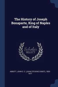 The History of Joseph Bonaparte, King of Naples and of Italy, John S. C. (John Stevens Cabot) Abbott обложка-превью