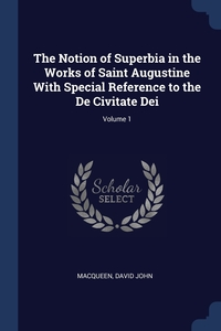 Книга под заказ: «The Notion of Superbia in the Works of Saint Augustine With Special Reference to the De Civitate Dei; Volume 1»