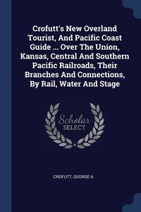 Книга под заказ: «Crofutt's New Overland Tourist, And Pacific Coast Guide ... Over The Union, Kansas, Central And Southern Pacific Railroads, Their Branches And Connections, By Rail, Water And Stage»