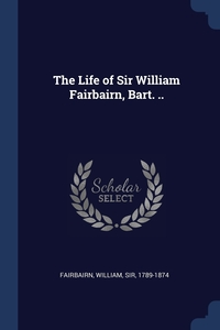 Книга под заказ: «The Life of Sir William Fairbairn, Bart. ..»