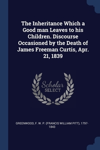 Книга под заказ: «The Inheritance Which a Good man Leaves to his Children. Discourse Occasioned by the Death of James Freeman Curtis, Apr. 21, 1839»