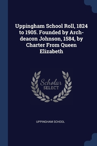 Книга под заказ: «Uppingham School Roll, 1824 to 1905. Founded by Arch-deacon Johnson, 1584, by Charter From Queen Elizabeth»