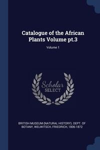 Catalogue of the African Plants Volume pt.3; Volume 1, British Museum (Natural History). Dept., Welwitsch Friedrich 1806-1872 обложка-превью