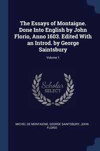 Книга под заказ: «The Essays of Montaigne. Done Into English by John Florio, Anno 1603. Edited With an Introd. by George Saintsbury; Volume 1»