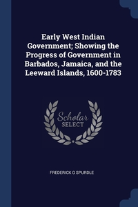 Книга под заказ: «Early West Indian Government; Showing the Progress of Government in Barbados, Jamaica, and the Leeward Islands, 1600-1783»