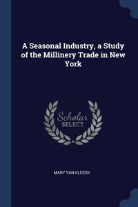 Книга под заказ: «A Seasonal Industry, a Study of the Millinery Trade in New York»