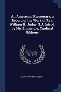 Книга под заказ: «An American Missionary; a Record of the Work of Rev. William H. Judge, S.J. Introd. by His Eminence, Cardinal Gibbons»