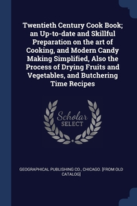Twentieth Century Cook Book; an Up-to-date and Skillful Preparation on the art of Cooking, and Modern Candy Making Simplified, Also the Process of Drying Fruits and Vegetables, and Butchering Time Recipes, Chicago. [f Geographical publishing co. обложка-превью