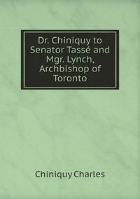 Книга под заказ: «Dr. Chiniquy to Senator Tassé and Mgr. Lynch, Archbishop of Toronto»