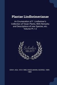 Plantae Lindheimerianae: An Enumeration of F. Lindheimer's Collection of Texan Plants, With Remarks and Descriptions of new Species, etc. Volume Pt.1-2, Gray Asa 1810-1888, Engelmann George 1809-1884 обложка-превью