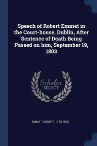 Книга под заказ: «Speech of Robert Emmet in the Court-house, Dublin, After Sentence of Death Being Passed on him, September 19, 1803»