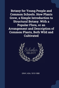 Книга под заказ: «Botany for Young People and Common Schools. How Plants Grow, a Simple Introduction to Structural Botany. With a Popular Flora, or an Arrangement and Description of Common Plants, Both Wild and Cultivated»