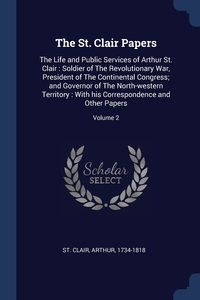 The St. Clair Papers: The Life and Public Services of Arthur St. Clair : Soldier of The Revolutionary War, President of The Continental Congress; and Governor of The North-western Territory : With his Correspondence and Other Papers; Volume 2, Arthur 1734-1818 St. Clair обложка-превью