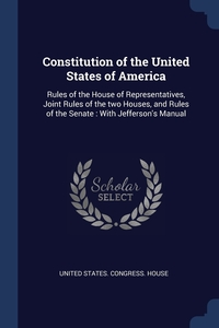 Constitution of the United States of America: Rules of the House of Representatives, Joint Rules of the two Houses, and Rules of the Senate : With Jefferson's Manual, United States. Congress. House обложка-превью