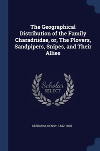 The Geographical Distribution of the Family Charadriidae, or, The Plovers, Sandpipers, Snipes, and Their Allies, Seebohm Henry 1832-1895 обложка-превью