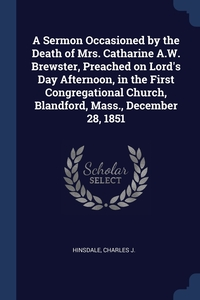 Книга под заказ: «A Sermon Occasioned by the Death of Mrs. Catharine A.W. Brewster, Preached on Lord's Day Afternoon, in the First Congregational Church, Blandford, Mass., December 28, 1851»