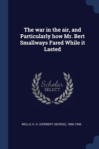 Книга под заказ: «The war in the air, and Particularly how Mr. Bert Smallways Fared While it Lasted»
