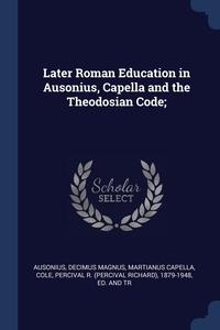 Книга под заказ: «Later Roman Education in Ausonius, Capella and the Theodosian Code;»