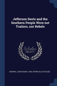Книга под заказ: «Jefferson Davis and the Southern People Were not Traitors, nor Rebels»