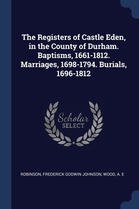 Книга под заказ: «The Registers of Castle Eden, in the County of Durham. Baptisms, 1661-1812. Marriages, 1698-1794. Burials, 1696-1812»
