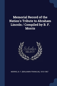Книга под заказ: «Memorial Record of the Nation's Tribute to Abraham Lincoln / Compiled by B. F. Morris»