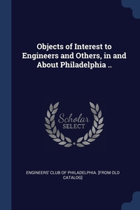 Книга под заказ: «Objects of Interest to Engineers and Others, in and About Philadelphia ..»
