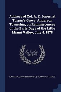 Книга под заказ: «Address of Col. A. E. Jones, at Turpin's Grove, Anderson Township, on Reminiscences of the Early Days of the Little Miami Valley, July 4, 1878»