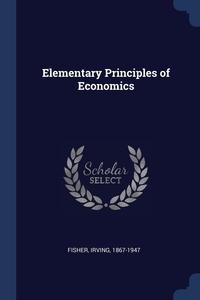 Elementary Principles of Economics, Fisher Irving 1867-1947 обложка-превью