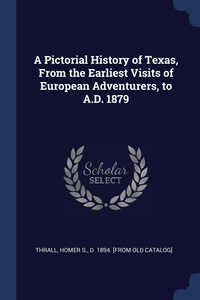 Книга под заказ: «A Pictorial History of Texas, From the Earliest Visits of European Adventurers, to A.D. 1879»