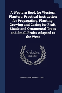 Книга под заказ: «A Western Book for Western Planters; Practical Instruction for Propagating, Planting, Growing and Caring for Fruit, Shade and Ornamental Trees and Small Fruits Adapted to the West»
