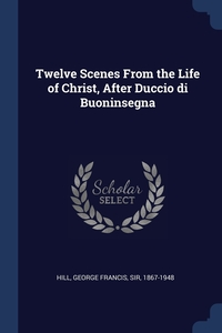 Книга под заказ: «Twelve Scenes From the Life of Christ, After Duccio di Buoninsegna»