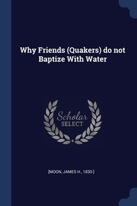 Книга под заказ: «Why Friends (Quakers) do not Baptize With Water»