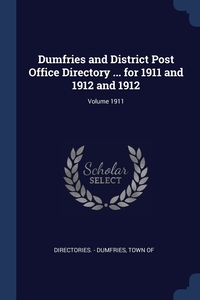 Книга под заказ: «Dumfries and District Post Office Directory ... for 1911 and 1912 and 1912; Volume 1911»