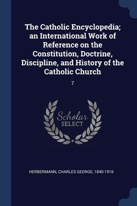 Книга под заказ: «The Catholic Encyclopedia; an International Work of Reference on the Constitution, Doctrine, Discipline, and History of the Catholic Church»