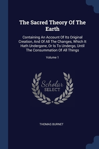 The Sacred Theory Of The Earth: Containing An Account Of Its Original Creation, And Of All The Changes, Which It Hath Undergone, Or Is To Undergo, Until The Consummation Of All Things; Volume 1, Thomas Burnet обложка-превью