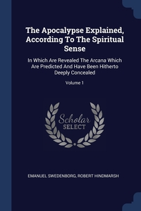 The Apocalypse Explained, According To The Spiritual Sense: In Which Are Revealed The Arcana Which Are Predicted And Have Been Hitherto Deeply Concealed; Volume 1, Swedenborg Emanuel, Robert Hindmarsh обложка-превью