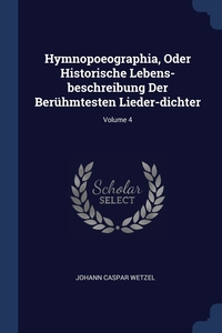Книга под заказ: «Hymnopoeographia, Oder Historische Lebens-beschreibung Der Berühmtesten Lieder-dichter; Volume 4»