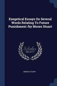 Книга под заказ: «Exegetical Essays On Several Words Relating To Future Punishment /by Moses Stuart»