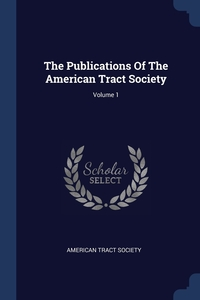 The Publications Of The American Tract Society; Volume 1, American Tract Society обложка-превью