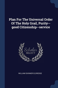 Книга под заказ: «Plan For The Universal Order Of The Holy Grail, Purity--good Citizenship--service»