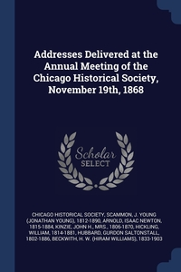 Addresses Delivered at the Annual Meeting of the Chicago Historical Society, November 19th, 1868, Chicago Historical Society, J Young 1812-1890 Scammon, Isaac Newton Arnold обложка-превью